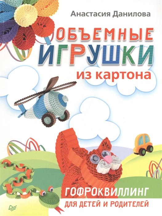 Данилова Н. Объемные игрушки из картона Гофроквиллинг для детей и родителей игрушки для детей из европы