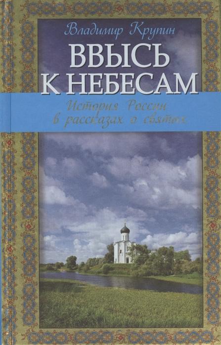 Крупин В. Ввысь к небесам история России в рассказах о святых в крупин до вечерней звезды
