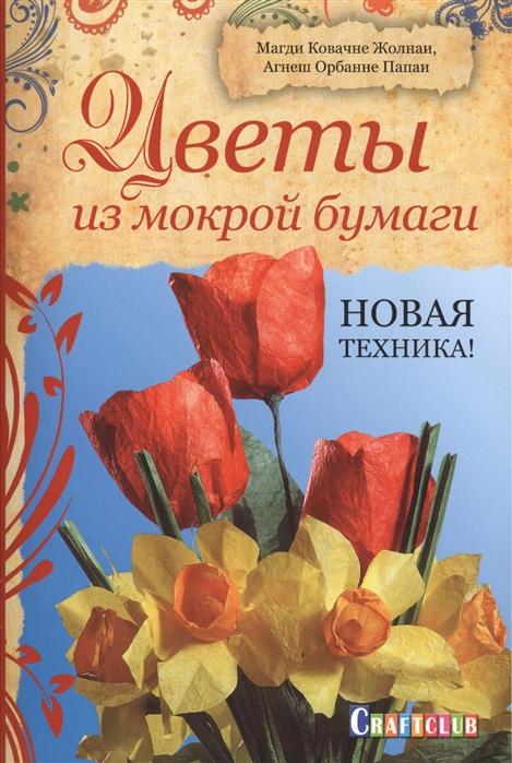 Жолнаи М., Папаи А. Цветы из мокрой бумаги Новая Техника