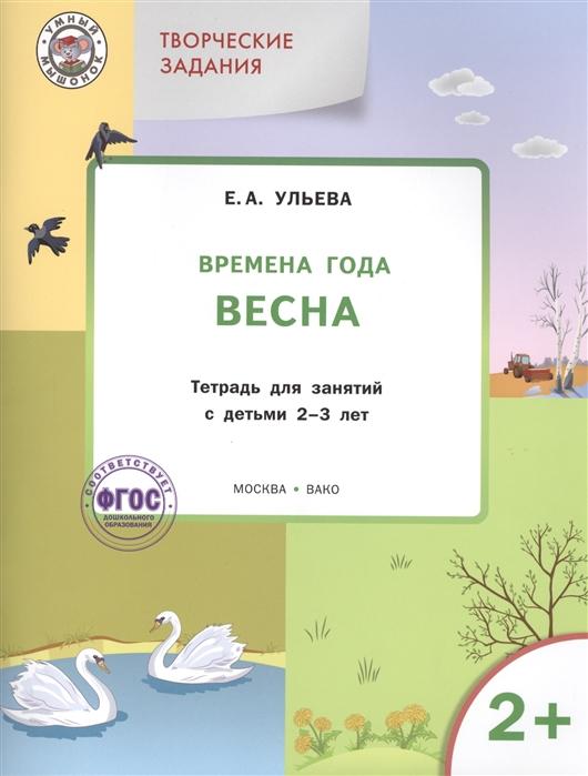 все цены на Ульева Е. Творческие задания Времена года Весна Тетрадь для занятий с детьми 2-3 лет онлайн