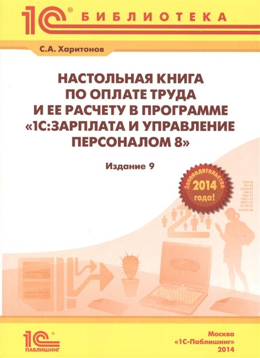 Харитонов С. Настольная книга по оплате труда и ее расчету в 1С Зарплата и управление персоналом 8 Практическое пособие 9-е издание