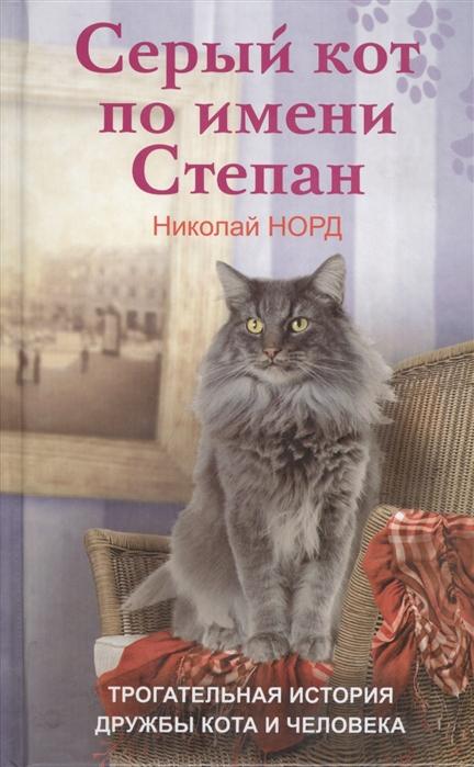 Норд Н. Серый кот по имени Степан Трогательная история дружбы кота и человека