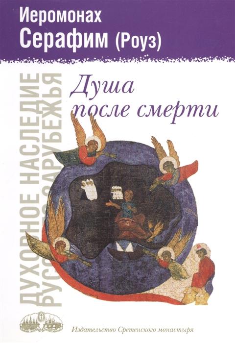 Иеромонах Серафим (Роуз) Душа после смерти Современные посмертные опыты в свете учения Православной Церкви