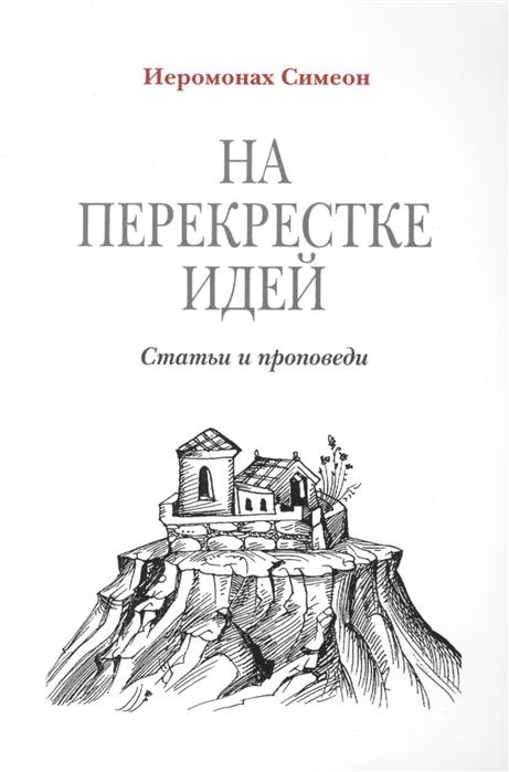 Иеромонах Симеон (Томачинский) На перекрестке идей Статьи и проповеди