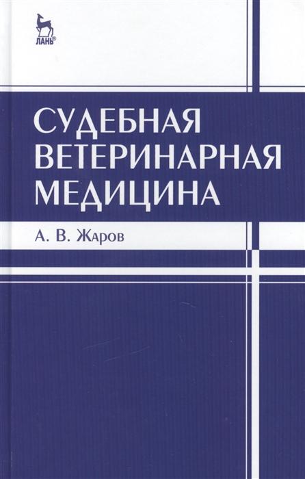 Жаров А. Судебная ветеринарная медицина Учебник Издание третье исправленное и дополненное цена