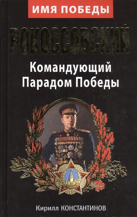 Константинов К. Рокоссовский Командующий Парадом Победы