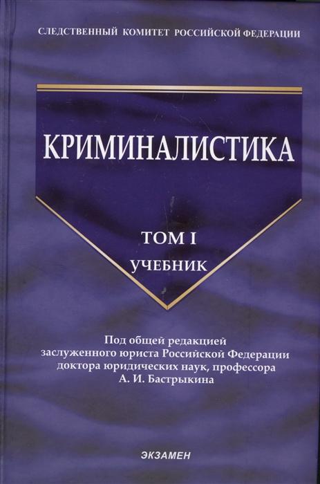 Бастрыкин А. (ред.) Криминалистика Учебник Том I все цены