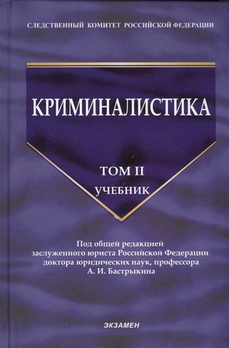 Бастрыкин А. (ред.) Криминалистика Учебник Том II все цены
