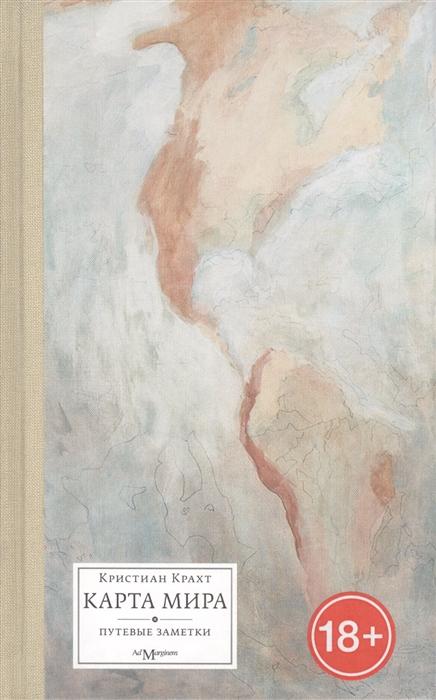 Крахт К. Карта мира Путевые заметки Коллекция travel-текстов из книг Новая волна и Желтый Карандаш саша сим красное море – уголок земного рая путевые заметки из