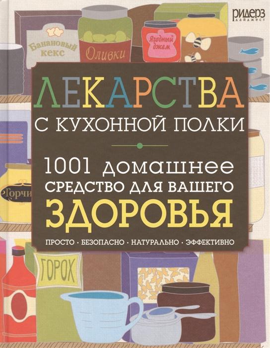 Лекарства с кухонной полки 1001 домашнее средство для вашего здоровья просто безопасно натурально эффективно