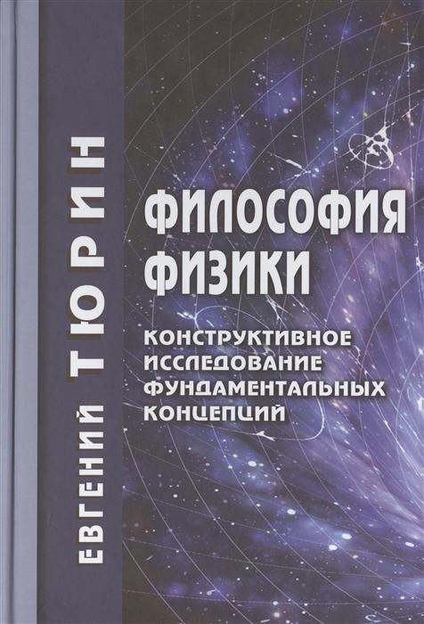 Тюрин Е. Философия физики Конструктивное исследование фундаментальных концепций илья тюрин илья тюрин письмо