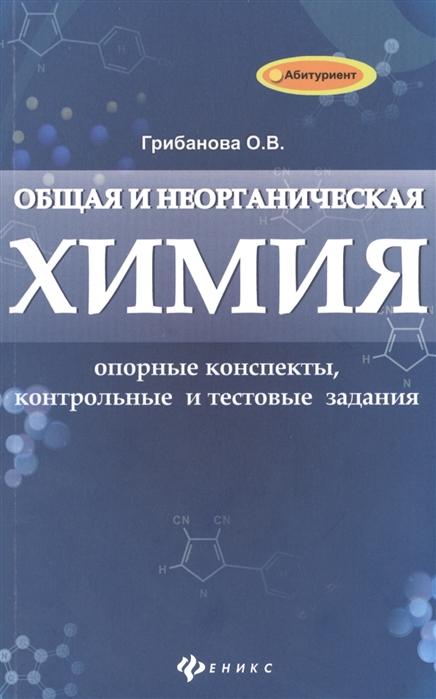 Грибанова О. Общая и неорганическая химия Опорные конспекты контрольные и тестовые задания
