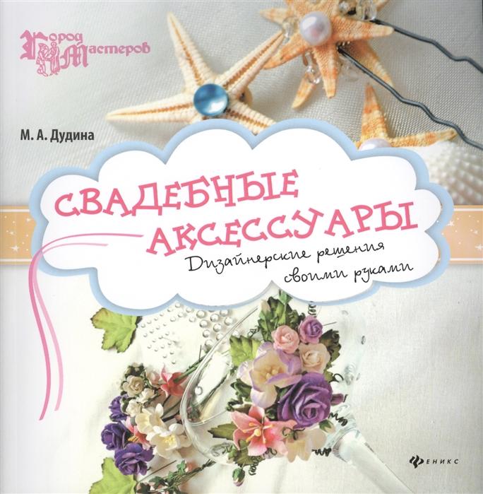 Дудина М. Свадебные аксессуары Дизайнерские украшения своими руками