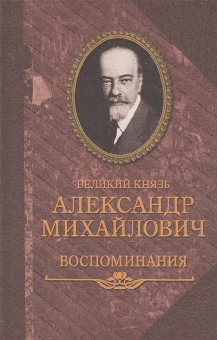 Великий князь Александр Михайлович Великий князь Александр Михайлович Воспоминания в двух книгах