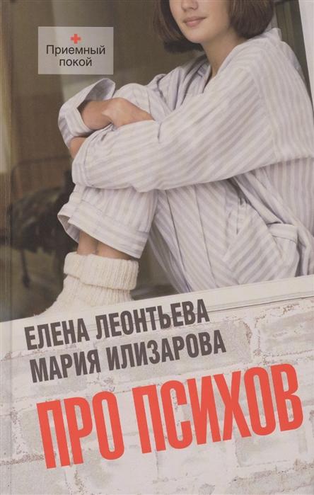 Леонтьева Е., Илизарова М. Про психов елена леонтьева мария илизарова про психов