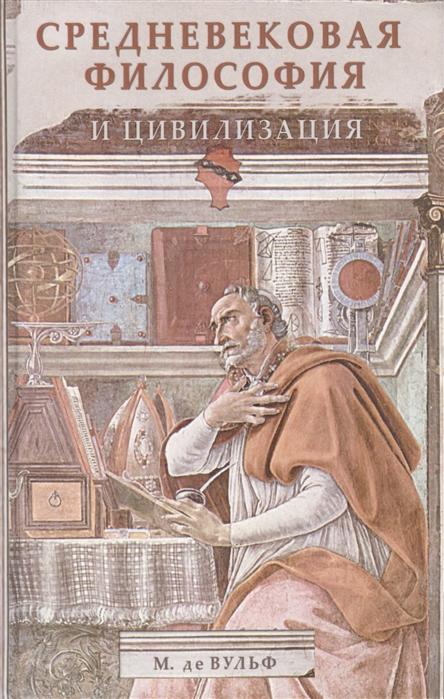 Вульф М. Средневековая философия и цивилизация