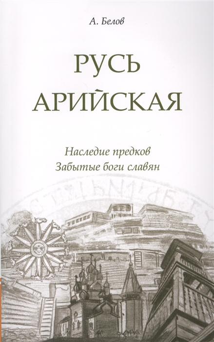 Белов А. Русь арийская Наследие предков Забытые боги славян
