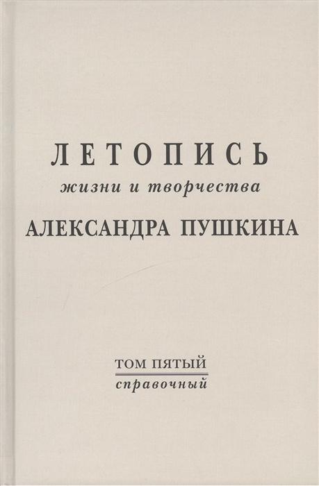 Тархова Н. (сост.) Летопись жизни и творчества Александра Пушкина Том пятый Справочный