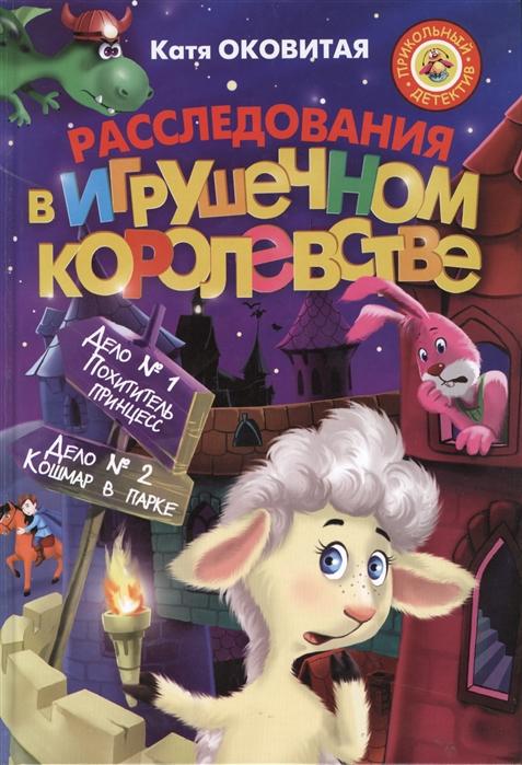 Оковитая К. Расследование в Игрушечном королевстве Дело 1 Похититель принцесс Дело 2 Кошмар в парке екатерина оковитая кошмар в парке