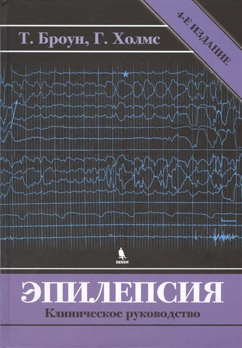 Броун Т., Холмс Г. Эпилепсия Клиническое руководство 4-е издание клиническое руководство по психическим расстройствам 3 е изд