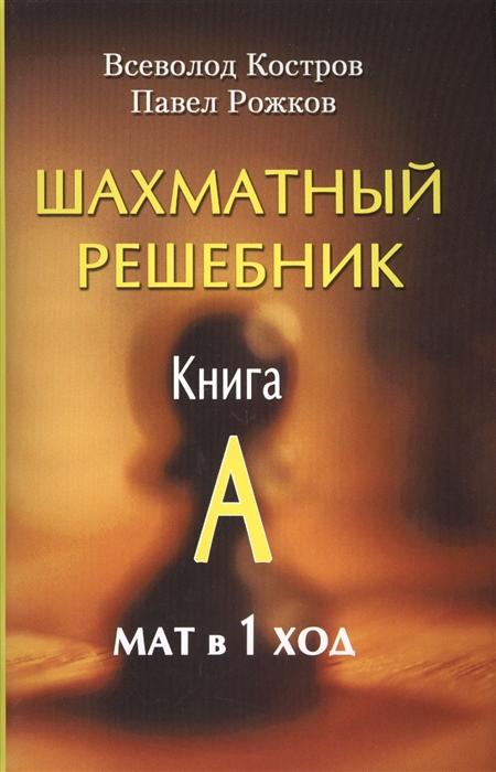 Костров В., Рожков П. Шахматный решебник Книга A Мат в 1 ход костров в рожков п шахматный решебник книга d мат в 2 хода