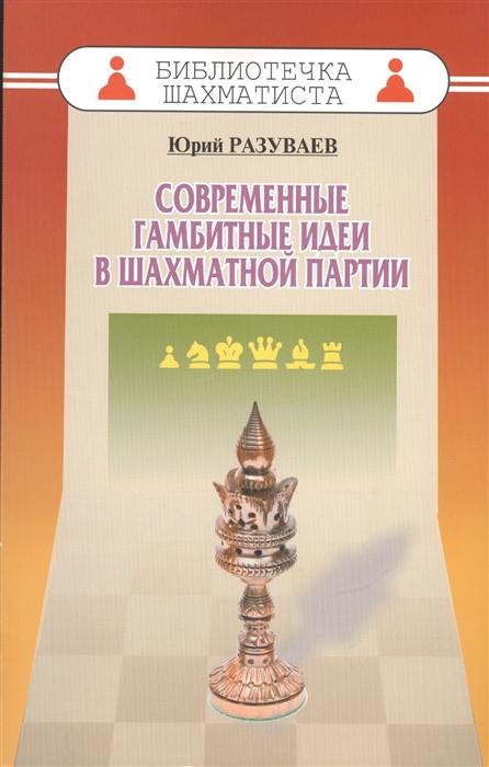 Разуваев Ю. Современные гамбитные идеи в шахматной партии