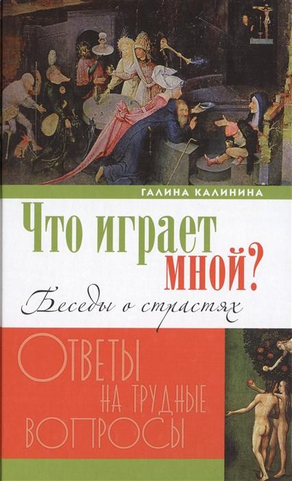 Калинина Г. Что играет мной Беседы о страстях и борьбе с ними в современном мире цена