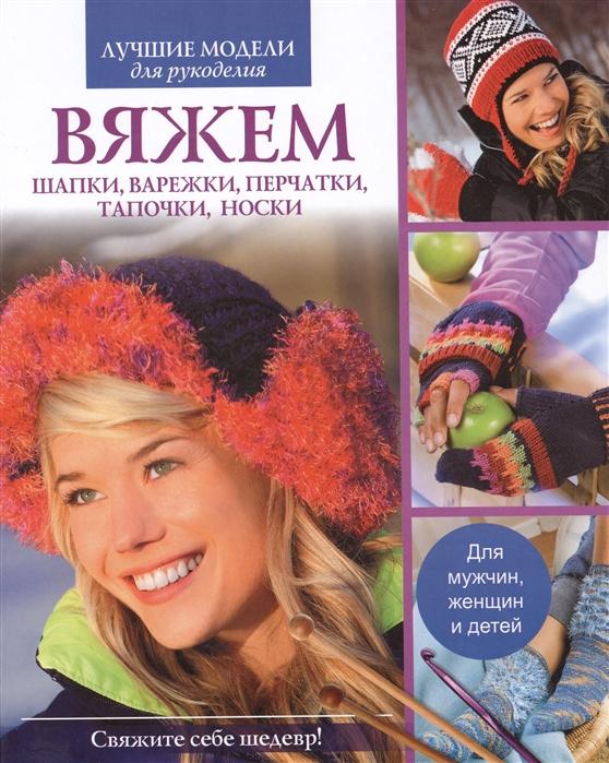 Тупаленко В. (ред.) Вяжем шапки варежки перчатки тапочки носки Для мужчин женщин и детей шапки и шарфы для женщин