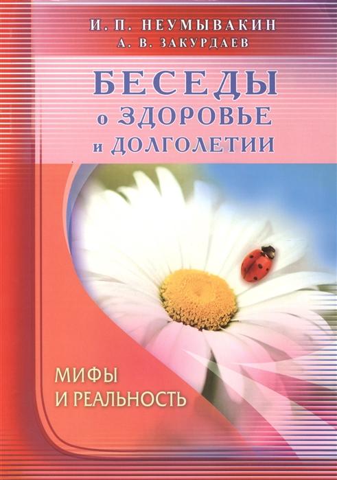купить Неумывакин И., Закурдаев А. Беседы о здоровье и долголетии Мифы и реальность по цене 394 рублей
