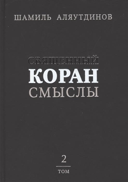 Аляутдинов Ш. Священный Коран Смыслы Том 2 в контексте современности начала XXI века и под углом зрения той части людей которые говорят и думают на русском языке