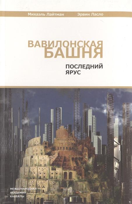 Фото - Лайтман М., Ласло Э. Вавилонская башня Последний ярус 3-е издание переработанное и дополненное суссман м программа улучшения зрения 3 е издание