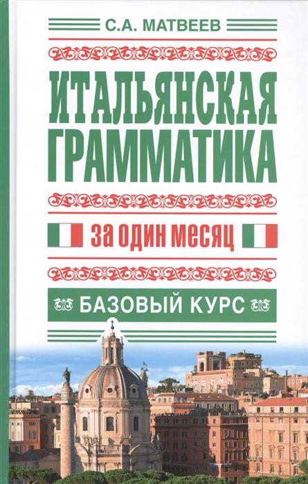 Матвеев С. Итальянская грамматика за один месяц Базовый курс с а матвеев итальянская грамматика за один месяц базовый курс