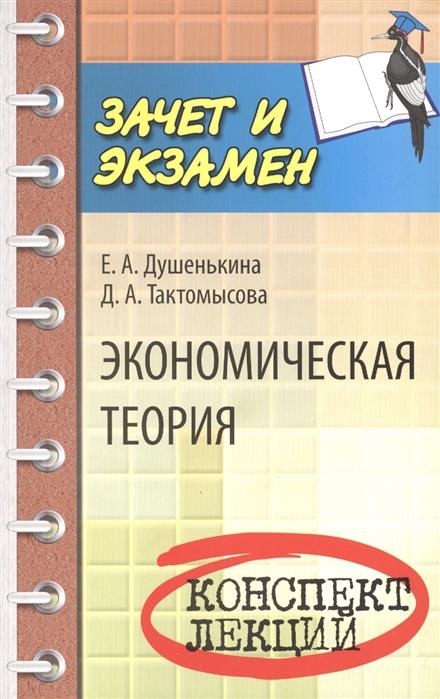Душенькина Е., Тактомысова Д. Экономическая теория Конспект лекций д в альжев история и теория религий конспект лекций