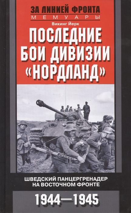 Йерк В. Последние бои дивизии Нордланд Шведский панцергренадер на Восточном фронте 1944-1945