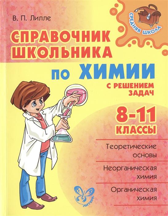 Лилле В. Справочник школьника по химии с решением задач 8-11 классы недорого