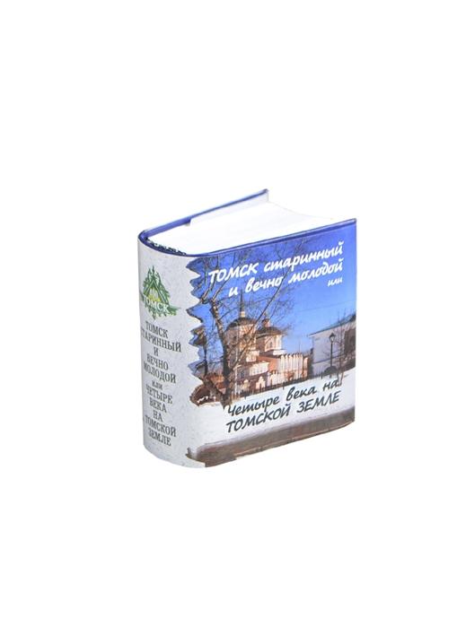Каленова Т. (сост.) Томск старинный и вечно молодой или четыре века на томской земле миниатюрное издание