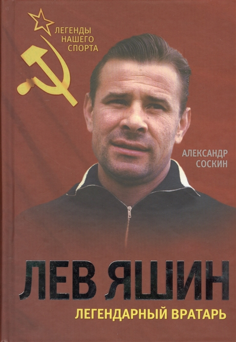 Соскин А. Лев Яшин Легендарный вратарь