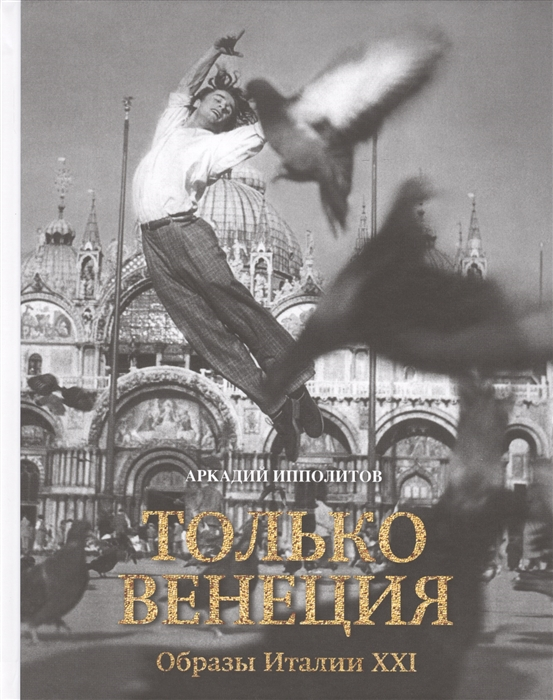 Ипполитов А. Только Венеция Образы Италии XXI Открытый фестиваль искусств Черешневый лес аркадий ипполитов просто рим образы италии xxi