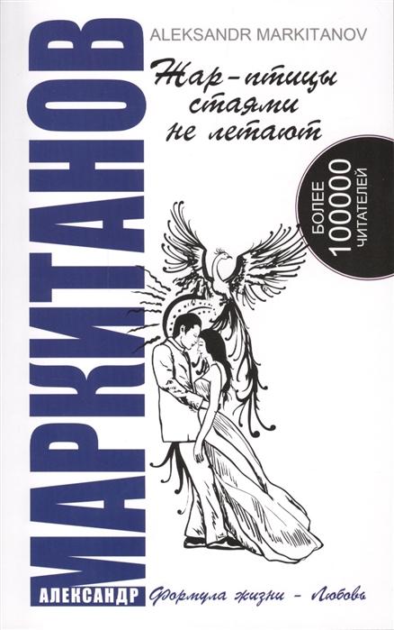 Маркитанов А. Жар-птицы стаями не летают 4-е издание