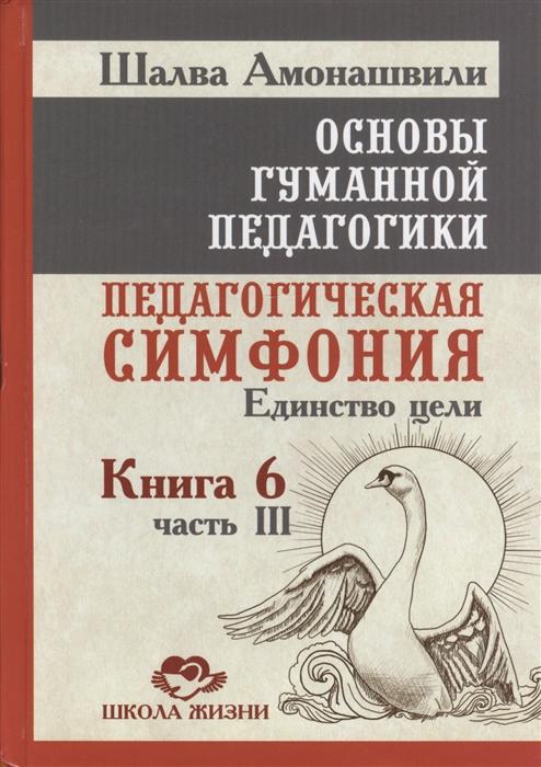 где купить Амонашвили Ш. Основы гуманной педагогики Книга 6 Педагогическая симфония Часть III Единство цели дешево