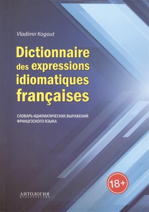 Когут В. Dictionnaire des expressions idiomatiques francaises Словарь идиоматических выражений французского языка dictionnaire des citations francaises