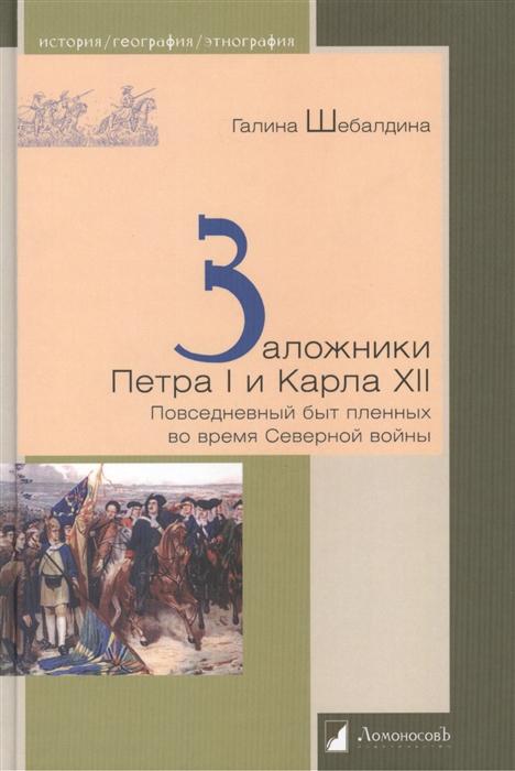 Шебалдина Г. Заложники Петра I и Карла XII Повседневный быт пленных во время Северной войны