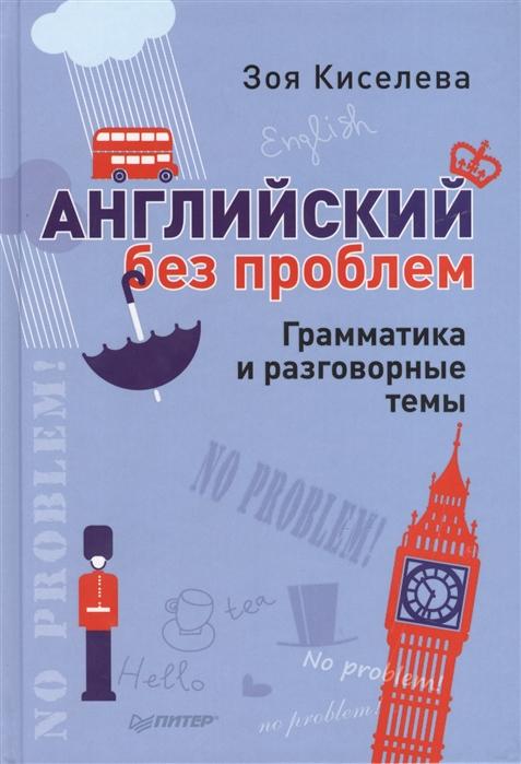 Киселева З. Английский без проблем Грамматика и разговорные темы