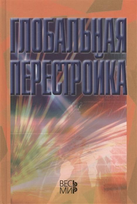 Арбатов А., Арбатова Н., Афонцев С., Барановский В. и др. Глобальная перестройка