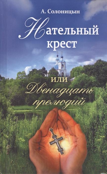 Солоницын А. Нательный крест или двенадцать прелюдий Повесть Избранные рассказы цена