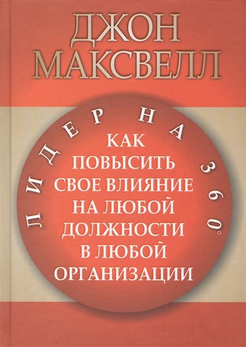 купить Максвелл Дж. Лидер на 360 Как повысить свое влияние на любой должности в любой организации по цене 491 рублей