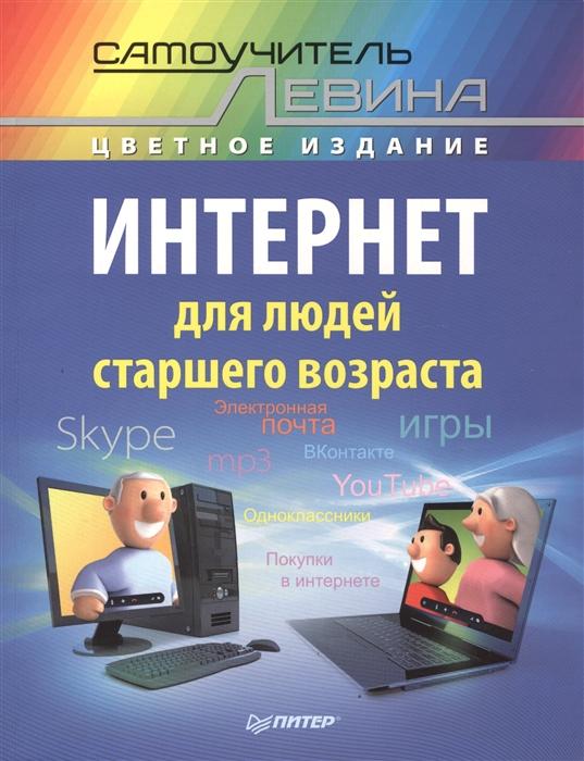 Левин А. Интернет для людей старшего возраста Самоучитель Левина - цветное издание любовь левина интернет это проще чем чайник