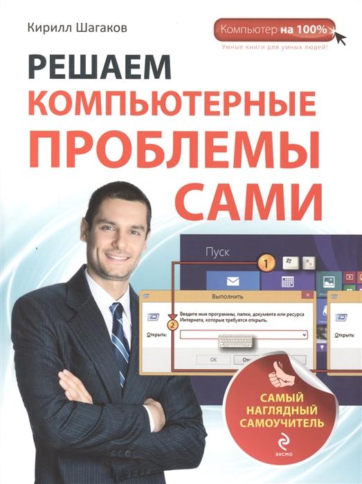 Шагаков К. Решаем компьютерный проблемы сами Самый наглядный самоучитель chiaro ch 355022502