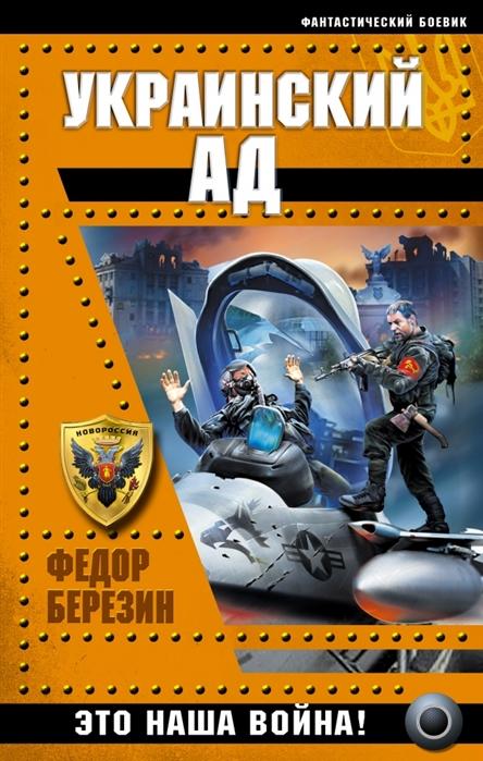 Березин Ф. Украинский ад Это наша война федор березин война 2011 против нато