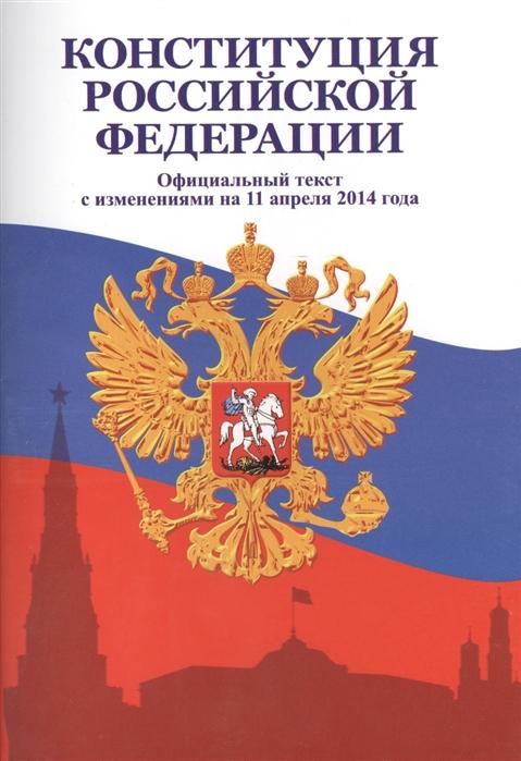 Конституция Российской Федерации Официальный текст с изменениями на 11 апреля 2014 года